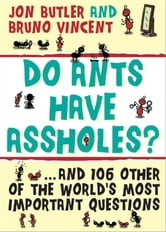 Do Ants Have Assholes? - And 106 of the World's Other Most Important Questions ebook by Bruno Vincent,Jon Butler