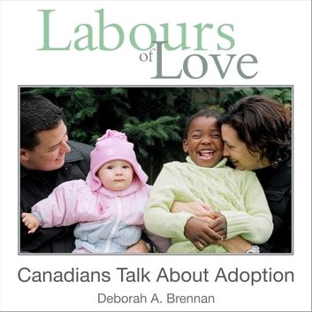 Labours of Love - Canadians Talk About Adoption ebook by Deborah A. Brennan