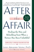 After the Affair, Updated Second Edition - Healing the Pain and Rebuilding Trust When a Partner Has Been Unfaithful eBook by Janis A. Spring