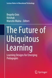 The Future of Ubiquitous Learning - Learning Designs for Emerging Pedagogies ebook by Begoña Gros,Kinshuk,Marcelo Maina