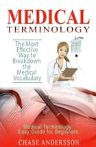 The Most Effective Way to Breakdown the Medical Vocabulary - Medical Terminology Easy Guide for Beginners ebook by Chase Andersson