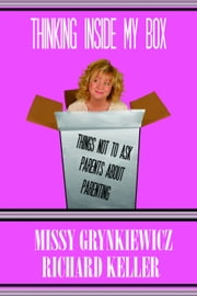 Thinking Inside My Box - things not to ask parents about parenting ebook by Missy Grynkiewicz,Richard Keller