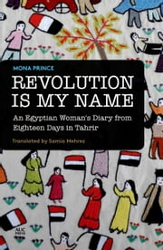 Revolution Is My Name - An Egyptian Woman's Diary from Eighteen Days in Tahrir ebook by Mona Prince,Samia Mehrez