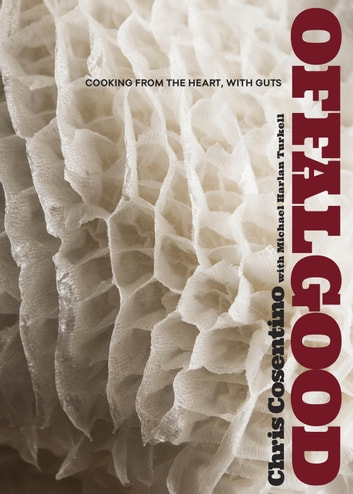 Offal Good - Cooking from the Heart, with Guts ebook by Chris Cosentino,Michael Harlan Turkell