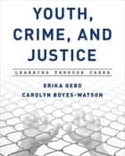 Youth, Crime, and Justice - Learning through Cases ebook by Erika Gebo, Carolyn Boyes-Watson