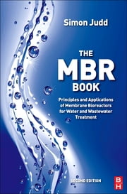 The MBR Book - Principles and Applications of Membrane Bioreactors for Water and Wastewater Treatment ebook by Simon Judd