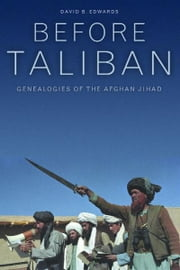 Before Taliban - Genealogies of the Afghan Jihad ebook by David B. Edwards