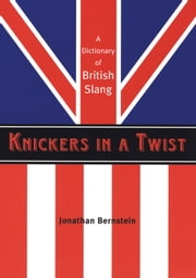 Knickers in a Twist - A Dictionary of British Slang ebook by Jonathan Bernstein