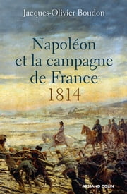 Napoléon et la campagne de France - 1814 ebook by Jacques-Olivier Boudon