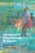 The Mediated Construction of Reality ebook by Nick Couldry, Andreas Hepp