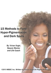15 Methods to Fade Hyper-Pigmentation and Dark Spots ebook by Vivian Orgel