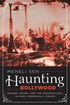 Haunting Bollywood - Gender, Genre, and the Supernatural in Hindi Commercial Cinema ebook by Meheli Sen