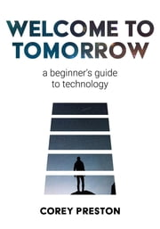 Welcome to Tomorrow - A Beginner's Guide to Technology ebook by Corey Preston, Shari Angel