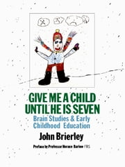 Give Me A Child Until He Is 7 - Brain Studies And Early Childhood Education ebook by John Brierley