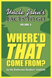 Uncle John's Facts to Go Where'd That Come From? ebook by Bathroom Readers' Institute