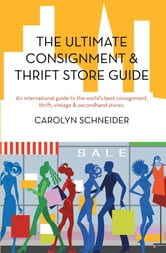 The Ultimate Consignment & Thrift Store Guide - An international guide to the world's best consignment, thrift, vintage & secondhand stores. ebook by Carolyn Schneider