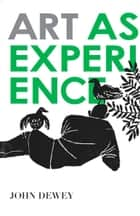 Art as Experience ebook by John Dewey
