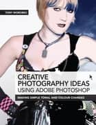 Creative Photography Ideas using Adobe Photoshop: Making Simple Tonal and Colour Changes ebook by Tony Worobiec