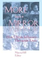 More than a Mirror - How Clients Influence Therapists' Lives ebook by Marcia Hill
