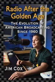 Radio After the Golden Age - The Evolution of American Broadcasting Since 1960 ebook by Jim Cox