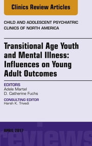 Transitional Age Youth and Mental Illness: Influences on Young Adult Outcomes, An Issue of Child and Adolescent Psychiatric Clinics of North America, E-Book ebook by Adele L. Martel, MD,D. Catherine Fuchs, MD