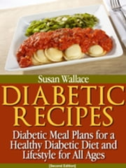 Diabetic Recipes [Second Edition] - Diabetic Meal Plans for a Healthy Diabetic Diet and Lifestyle for All Ages ebook by Susan Wallace