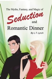 The Myths, Fantasy, and Magic of Seduction and Romantic Dinner ebook by L.T. Lynch
