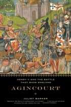 Agincourt - Henry V and the Battle That Made England ebook by Juliet Barker