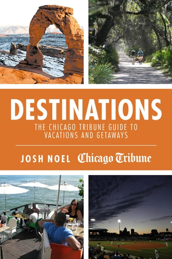 Destinations - The Chicago Tribune Guide to Vacations and Getaways ebook by Josh Noel