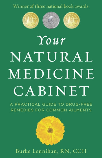 Your Natural Medicine Cabinet: A Practical Guide to Drug-Free Remedies for Common Ailments - A Practical Guide to Drug-Free Remedies for Common Ailments ebook by Burke Lennihan