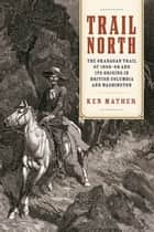 Trail North - The Okanagan Trail of 1858-68 and Its Origins in British Columbia and Washington ebook by Ken Mather