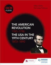 OCR A Level History: The American Revolution 1740-1796 and The USA in the 19th Century 1803–1890 ebook by Mike Wells, Nicholas Fellows