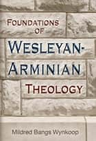 Foundations of Wesleyan-Arminian Theology ebook by Wynkoop,Mildred Bangs