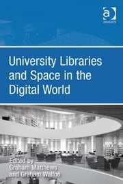University Libraries and Space in the Digital World ebook by Dr Graham Walton,Professor Graham Matthews