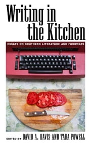 Writing in the Kitchen: Essays on Southern Literature and Foodways ebook by Davis, David A.
