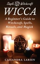 Wicca: A Beginner's Guide to Witchcraft, Spells, Rituals, and Magick ebook by Cassandra Larsen
