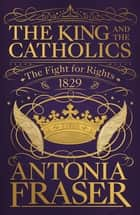 The King and the Catholics - The Fight for Rights 1829 ebook by Lady Antonia Fraser