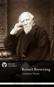 Complete Works of Robert Browning (Delphi Classics) ebook by Robert Browning, Delphi Classics