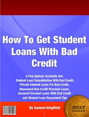 How To Get Student Loans With Bad Credit ebook by Samuel Kingfield