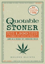 The Quotable Stoner: More that 1,100 Baked, Lit-Up, and Zonked-Out Quotes in Tribute to (and as a Result of) Smoking Weed ebook by Holden Blunts