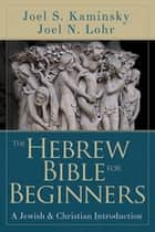 The Hebrew Bible for Beginners ebook by Joel N. Lohr,Joel S. Kaminsky