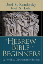 The Hebrew Bible for Beginners - A Jewish and Christian Introduction ebook by Joel N. Lohr,Joel S. Kaminsky