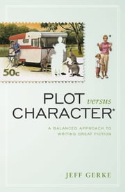 Plot Versus Character: A Balanced Approach to Writing Great Fiction - A Balanced Approach to Writing Great Fiction ebook by Jeff Gerke