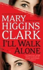 I'll Walk Alone - A Novel ebook by Mary Higgins Clark