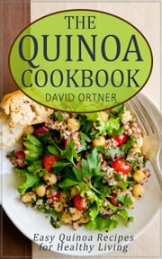 Quinoa, Cooked: 64 Healthy, Easy, and Delicious Quinoa Recipes ebook by David Ortner