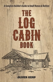 The The Log Cabin Book: - A Complete Builder's Guide to Small Homes and Shelters ebook by Oliver Kemp
