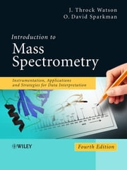 Introduction to Mass Spectrometry - Instrumentation, Applications, and Strategies for Data Interpretation ebook by J. Throck Watson,O. David Sparkman
