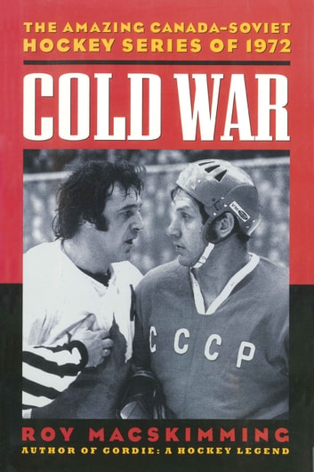 Cold War - The Amazing Canada-Soviet Hockey Series of 1972 ebook by Roy MacSkimming