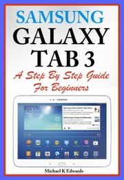 Sumsung Galaxy Tab 3 - A Complete Step By Step Guide for Beginners ebook by Michael K. Edwards