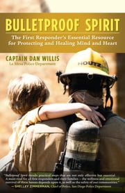 Bulletproof Spirit - The First Responder's Essential Resource for Protecting and Healing Mind and Heart ebook by Captain Dan Willis